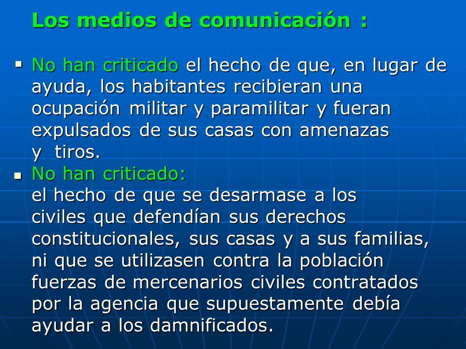 Los medios de comunicación : No han criticado el hecho de que, en lugar de ayuda, los habitantes recibieran una ocupación militar y paramilitar y fuer