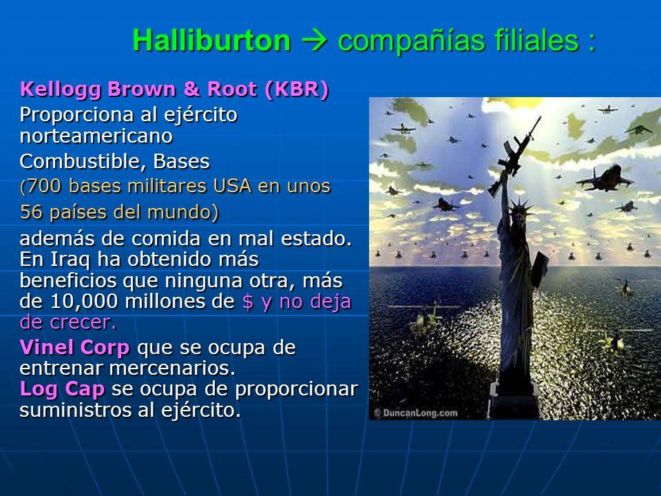 Halliburton compañías filiales : Kellogg Brown & Root (KBR) Proporciona al ejército norteamericano Combustible, Bases ( 700 bases militares USA en uno