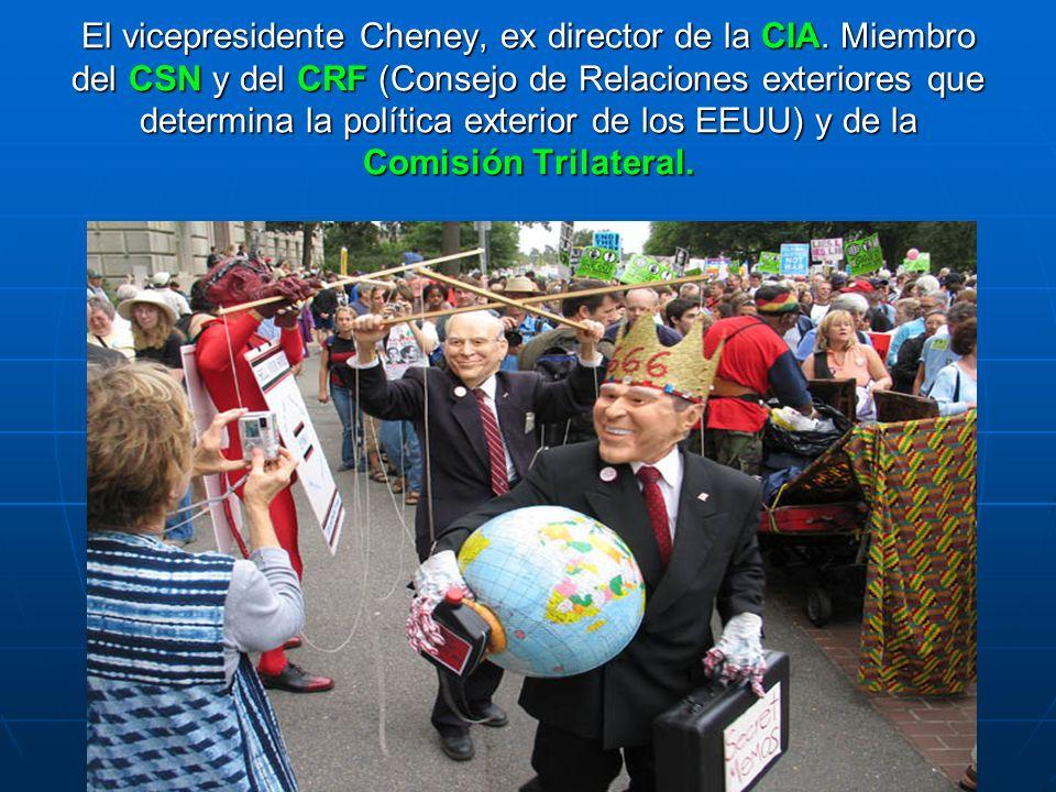El vicepresidente Cheney, ex director de la CIA. Miembro del CSN y del CRF (Consejo de Relaciones exteriores que determina la política exterior de los