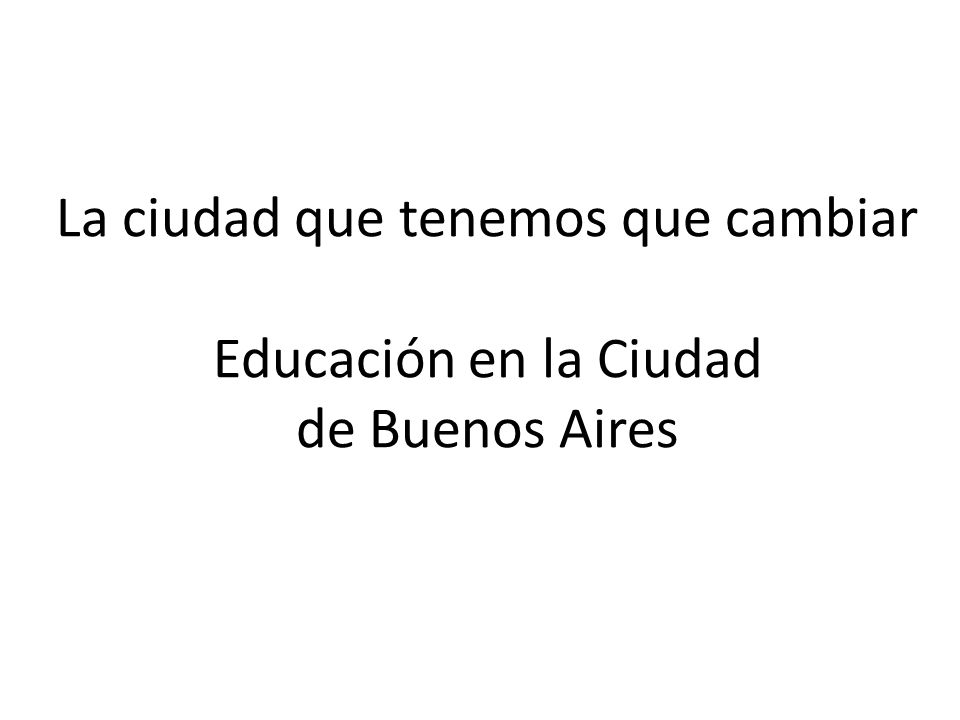 La ciudad que tenemos que cambiar Educación en la Ciudad de Buenos Aires