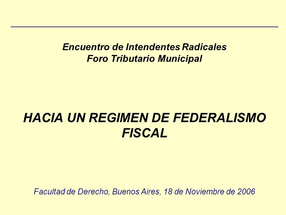 Encuentro de Intendentes Radicales Foro Tributario Municipal HACIA UN REGIMEN DE FEDERALISMO FISCAL Facultad de Derecho, Buenos Aires, 18 de Noviembre de 2006