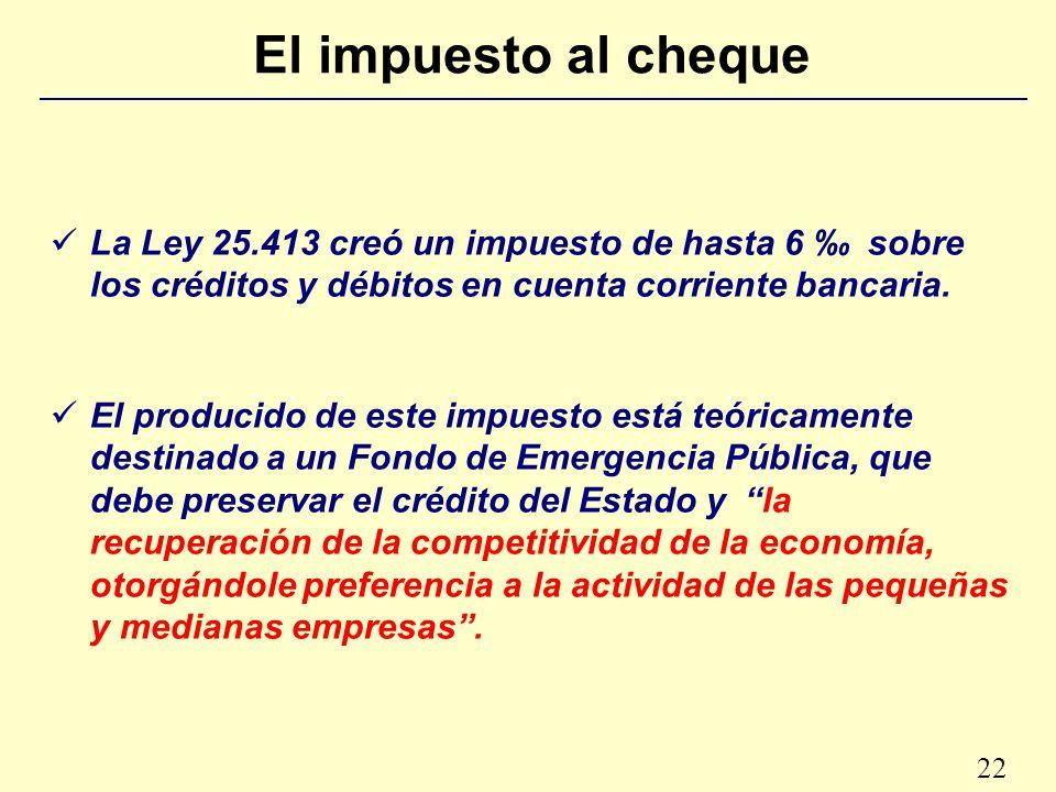 22 El impuesto al cheque La Ley 25.413 creó un impuesto de hasta 6 sobre los créditos y débitos en cuenta corriente bancaria.