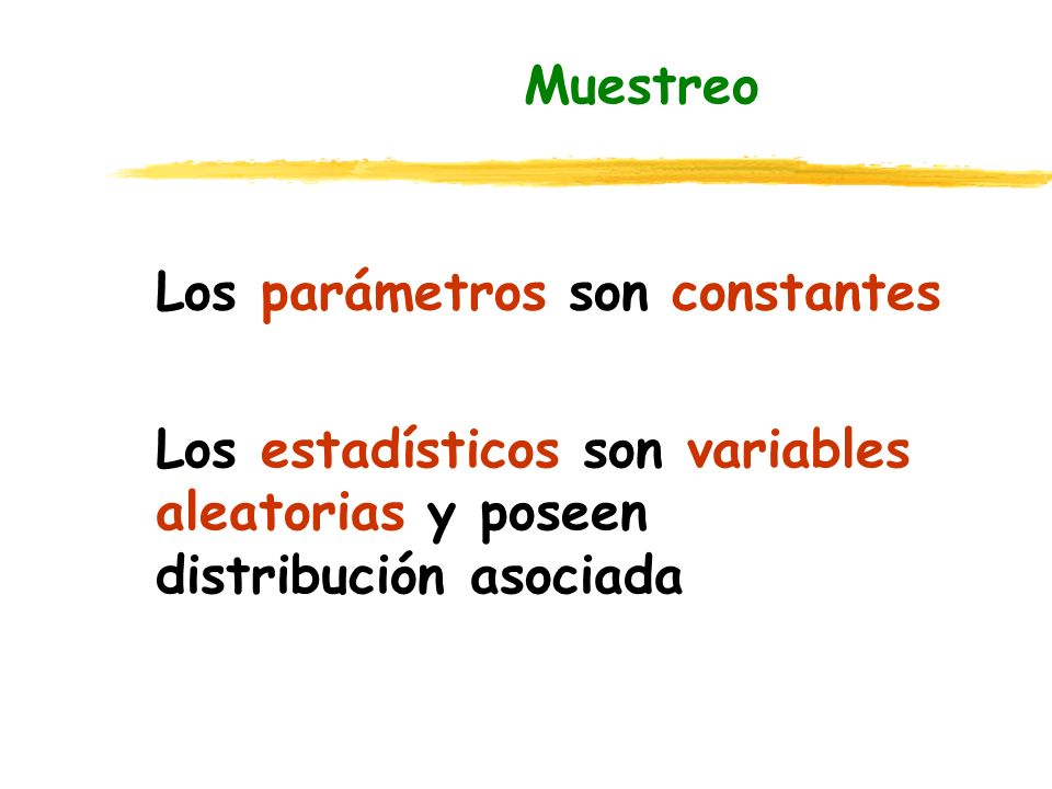 Muestreo Los parámetros son constantes Los estadísticos son variables aleatorias y poseen distribución asociada