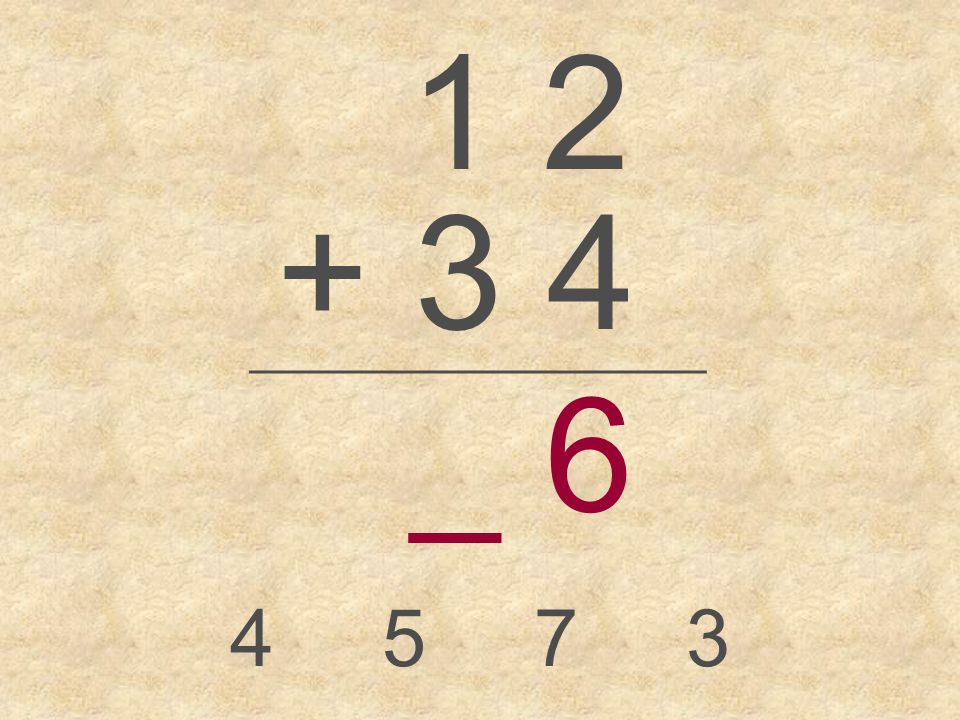 1 2 + 3 4 _________________ 4573 _ 6