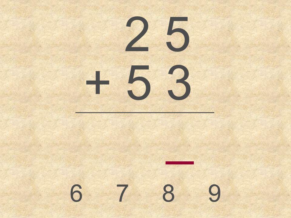 2 5 + 5 3 _________________ _ 6789