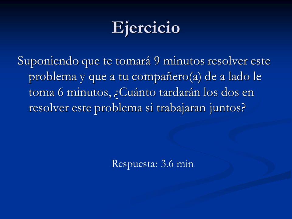 Ejercicio Suponiendo que te tomará 9 minutos resolver este problema y que a tu compañero(a) de a lado le toma 6 minutos, ¿Cuánto tardarán los dos en r