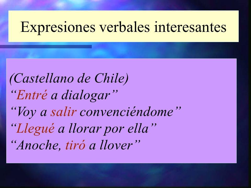 Expresiones verbales interesantes (Castellano de Chile) Entré a dialogar Voy a salir convenciéndome Llegué a llorar por ella Anoche, tiró a llover