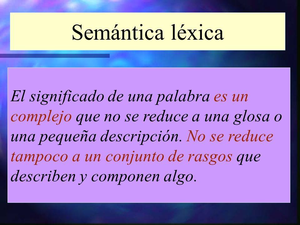 Semántica léxica El significado de una palabra es un complejo que no se reduce a una glosa o una pequeña descripción. No se reduce tampoco a un conjun
