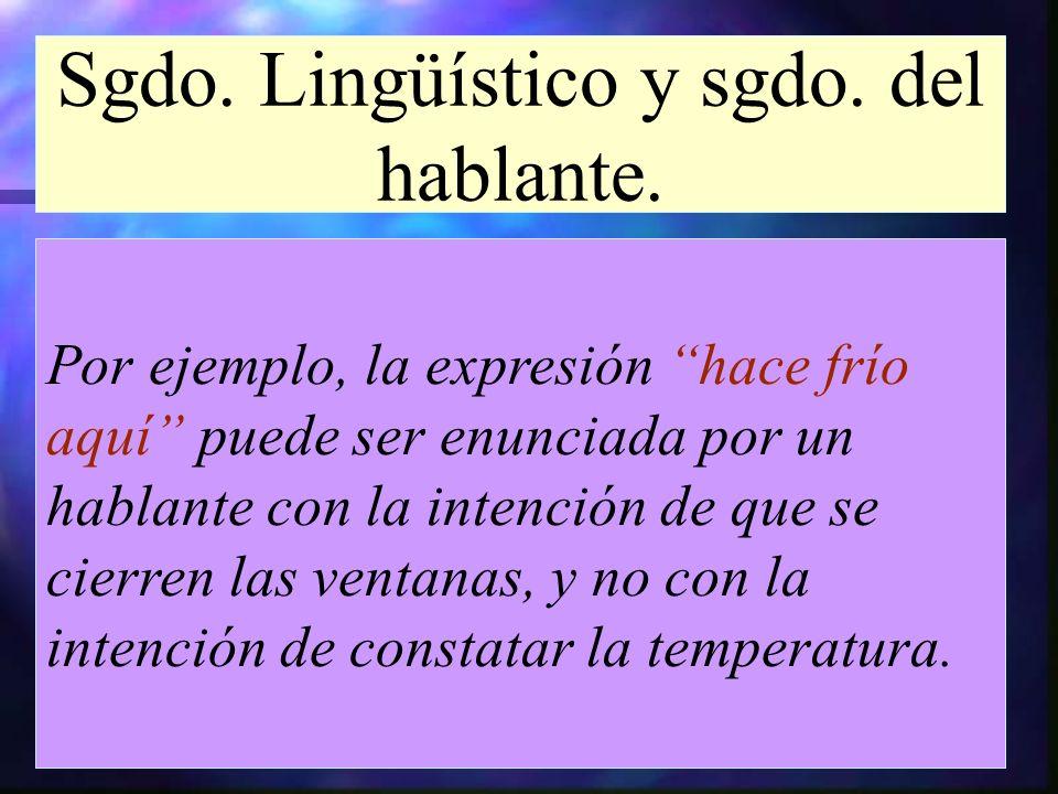 Sgdo. Lingüístico y sgdo. del hablante. Por ejemplo, la expresión hace frío aquí puede ser enunciada por un hablante con la intención de que se cierre
