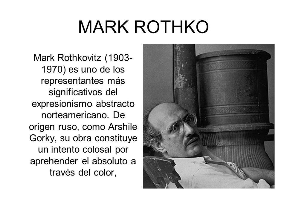 MARK ROTHKO Mark Rothkovitz (1903- 1970) es uno de los representantes más significativos del expresionismo abstracto norteamericano.