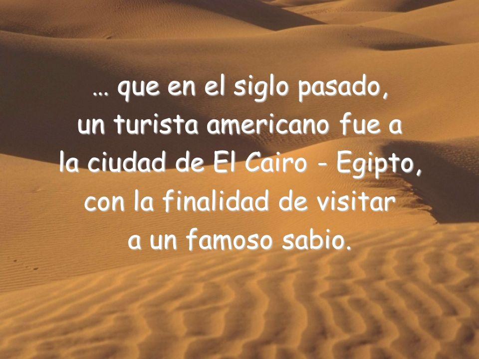 … que en el siglo pasado, un turista americano fue a la ciudad de El Cairo - Egipto, con la finalidad de visitar a un famoso sabio.