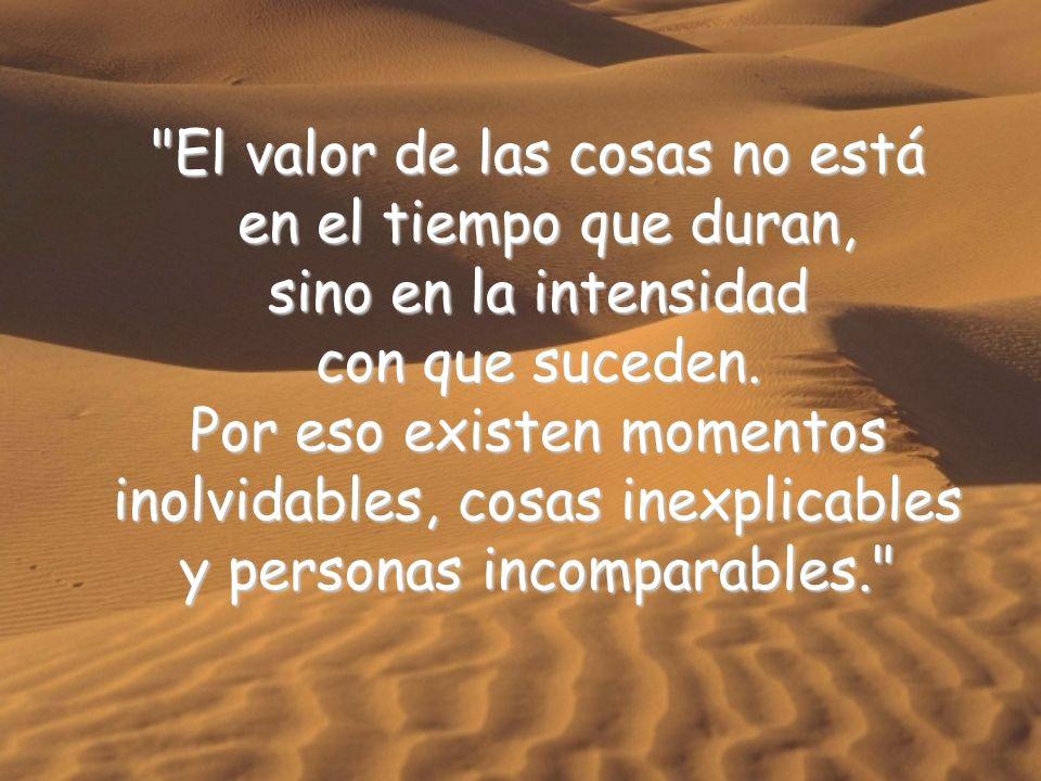 El valor de las cosas no está en el tiempo que duran, en el tiempo que duran, sino en la intensidad con que suceden.