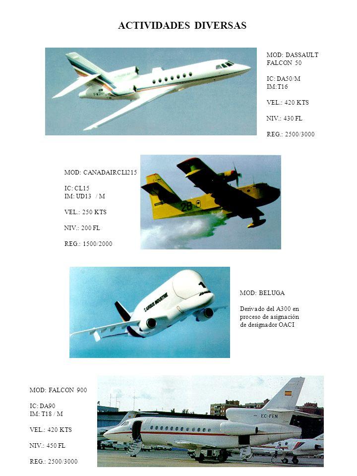 MOD: FALCON 900 IC: DA90 IM: T18 / M VEL.: 420 KTS NIV.: 450 FL REG.: 2500/3000 MOD: BELUGA Derivado del A300 en proceso de asignación de designador OACI ACTIVIDADES DIVERSAS MOD: DASSAULT FALCON 50 IC: DA50/M IM:T16 VEL.: 420 KTS NIV.: 430 FL REG.: 2500/3000 MOD: CANADAIRCLl215 IC: CL15 IM: UD13 / M VEL.: 250 KTS NIV.: 200 FL REG.: 1500/2000