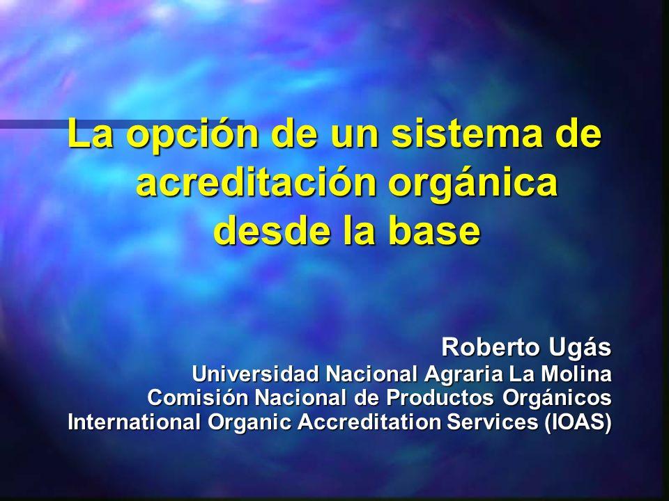 La opción de un sistema de acreditación orgánica desde la base Roberto Ugás Universidad Nacional Agraria La Molina Comisión Nacional de Productos Orgá