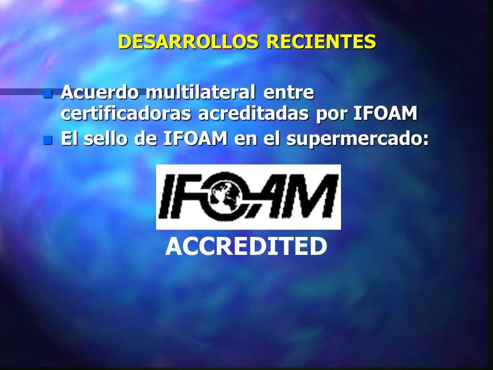 DESARROLLOS RECIENTES n Acuerdo multilateral entre certificadoras acreditadas por IFOAM n El sello de IFOAM en el supermercado: ACCREDITED