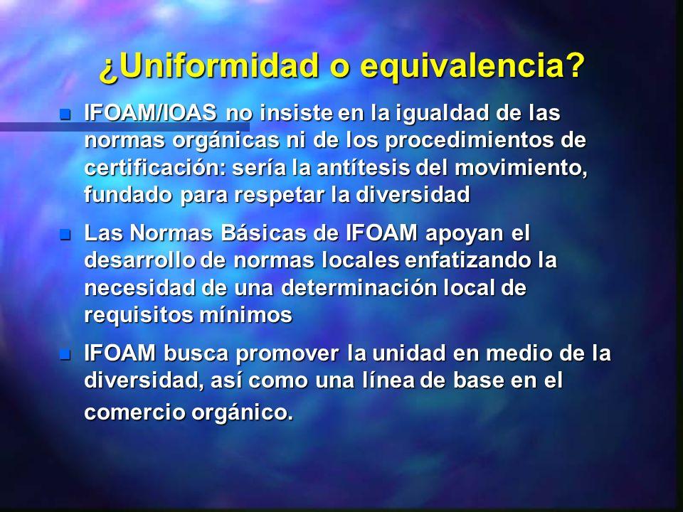 ¿Uniformidad o equivalencia? n IFOAM/IOAS no insiste en la igualdad de las normas orgánicas ni de los procedimientos de certificación: sería la antíte