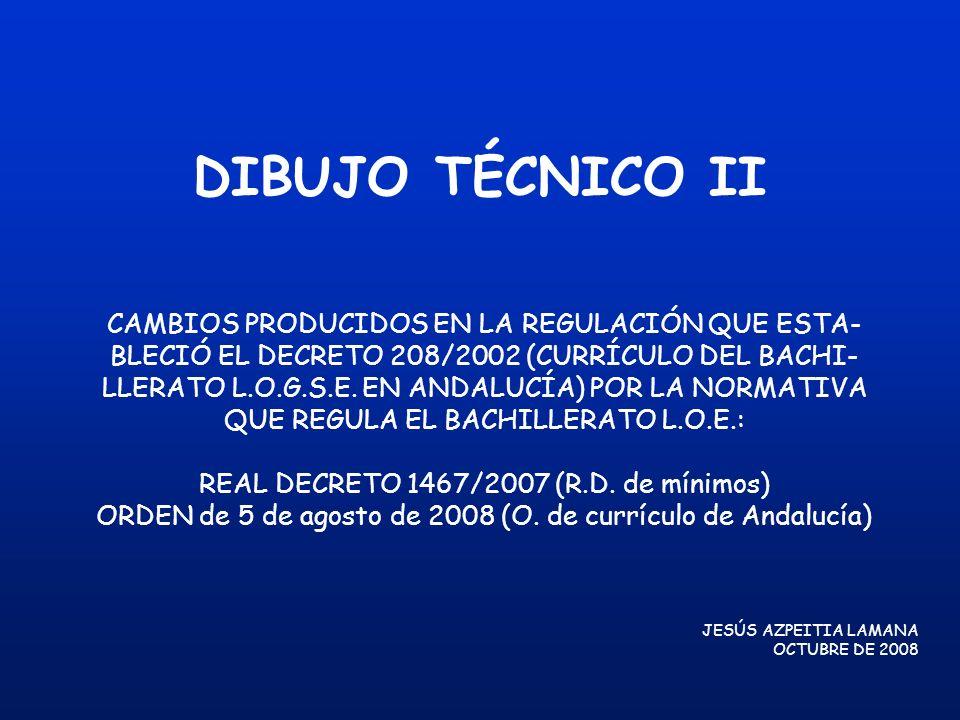 DIBUJO TÉCNICO II CAMBIOS PRODUCIDOS EN LA REGULACIÓN QUE ESTA- BLECIÓ EL DECRETO 208/2002 (CURRÍCULO DEL BACHI- LLERATO L.O.G.S.E. EN ANDALUCÍA) POR