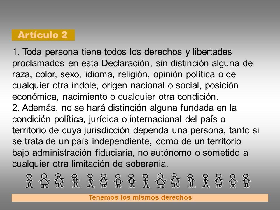 Artículo 2 Tenemos los mismos derechos 1. Toda persona tiene todos los derechos y libertades proclamados en esta Declaración, sin distinción alguna de