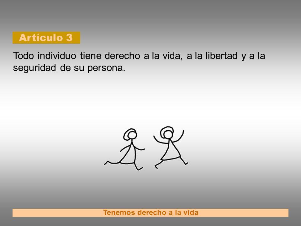 Artículo 3 Tenemos derecho a la vida Todo individuo tiene derecho a la vida, a la libertad y a la seguridad de su persona.