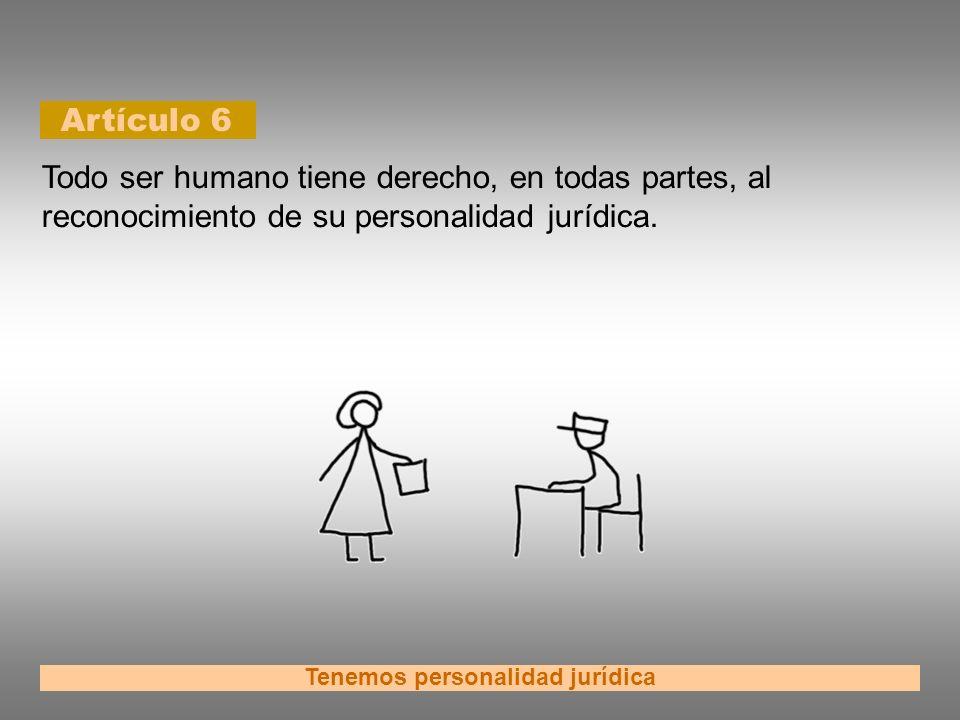 Artículo 6 Tenemos personalidad jurídica Todo ser humano tiene derecho, en todas partes, al reconocimiento de su personalidad jurídica.