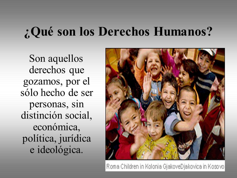 ¿Qué son los Derechos Humanos? Son aquellos derechos que gozamos, por el sólo hecho de ser personas, sin distinción social, económica, política, juríd
