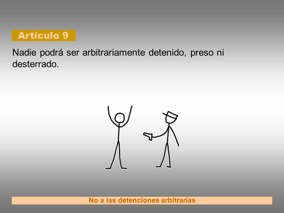 Artículo 9 No a las detenciones arbitrarias Nadie podrá ser arbitrariamente detenido, preso ni desterrado.