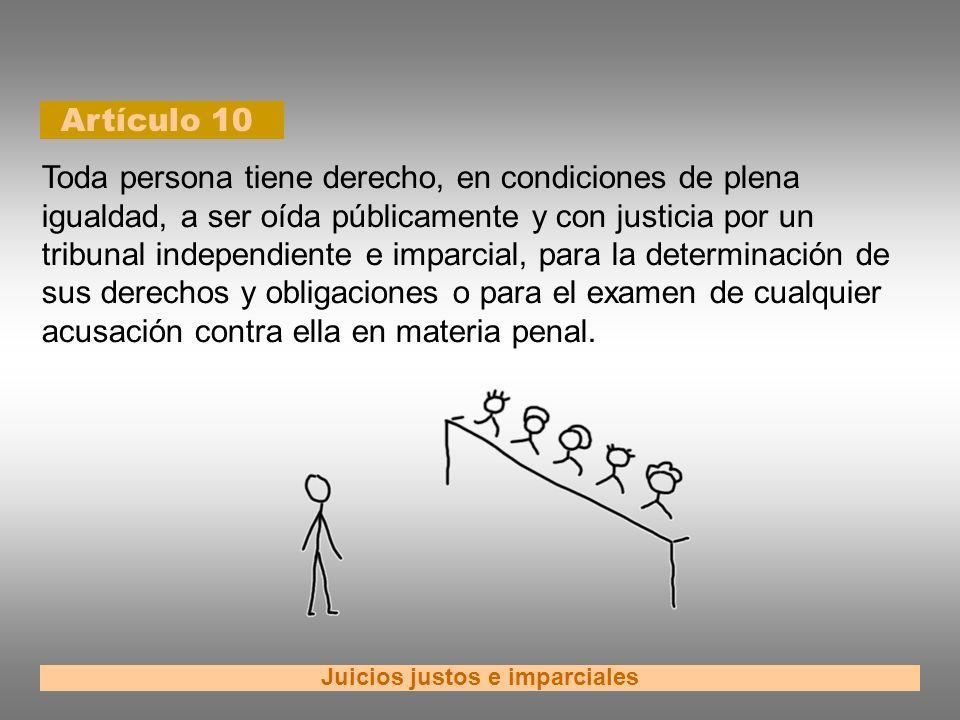 Artículo 10 Juicios justos e imparciales Toda persona tiene derecho, en condiciones de plena igualdad, a ser oída públicamente y con justicia por un t
