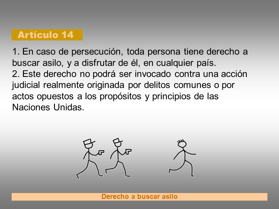 Artículo 14 Derecho a buscar asilo 1. En caso de persecución, toda persona tiene derecho a buscar asilo, y a disfrutar de él, en cualquier país. 2. Es
