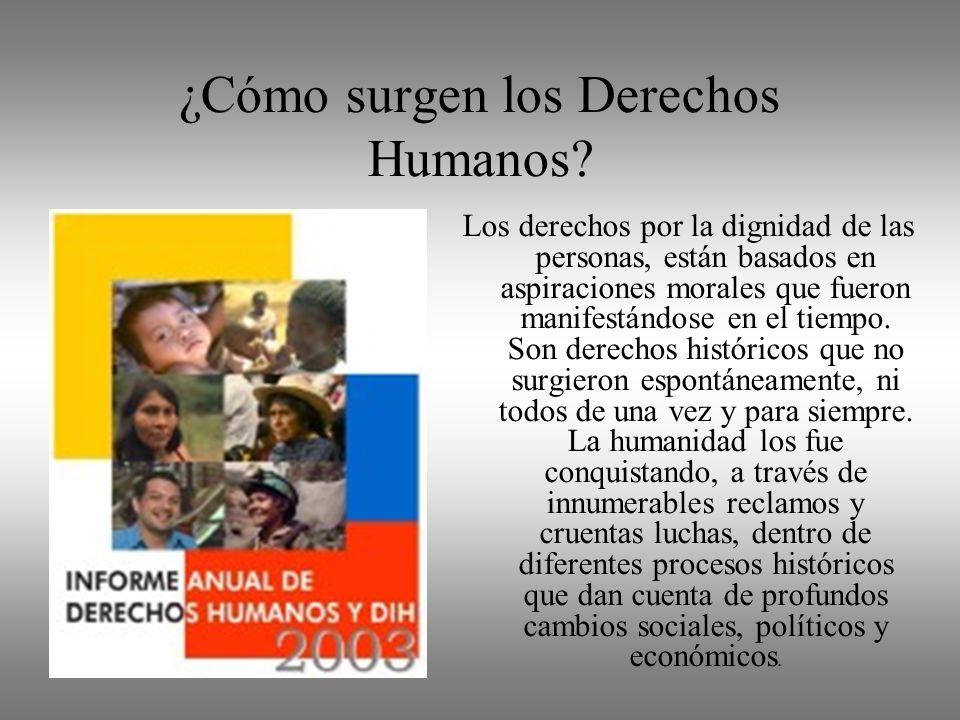¿Cómo surgen los Derechos Humanos? Los derechos por la dignidad de las personas, están basados en aspiraciones morales que fueron manifestándose en el