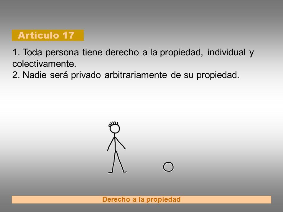 Artículo 17 Derecho a la propiedad 1. Toda persona tiene derecho a la propiedad, individual y colectivamente. 2. Nadie será privado arbitrariamente de
