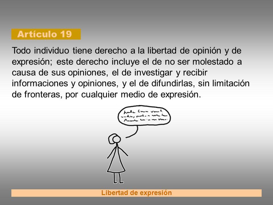 Artículo 19 Libertad de expresión Todo individuo tiene derecho a la libertad de opinión y de expresión; este derecho incluye el de no ser molestado a