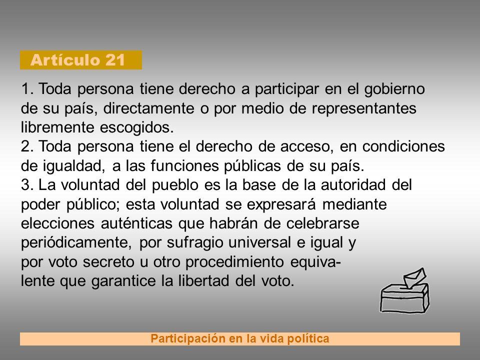 Artículo 21 Participación en la vida política 1. Toda persona tiene derecho a participar en el gobierno de su país, directamente o por medio de repres