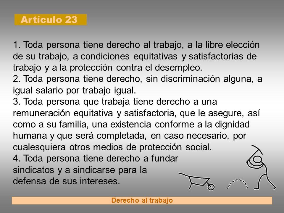 Artículo 23 Derecho al trabajo 1. Toda persona tiene derecho al trabajo, a la libre elección de su trabajo, a condiciones equitativas y satisfactorias
