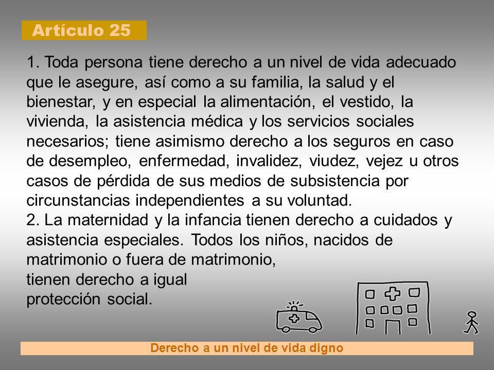 Artículo 25 Derecho a un nivel de vida digno 1. Toda persona tiene derecho a un nivel de vida adecuado que le asegure, así como a su familia, la salud
