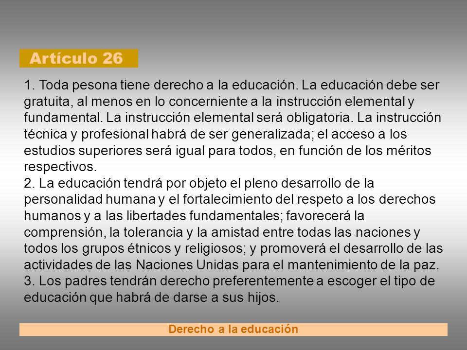 Artículo 26 Derecho a la educación 1. Toda pesona tiene derecho a la educación. La educación debe ser gratuita, al menos en lo concerniente a la instr
