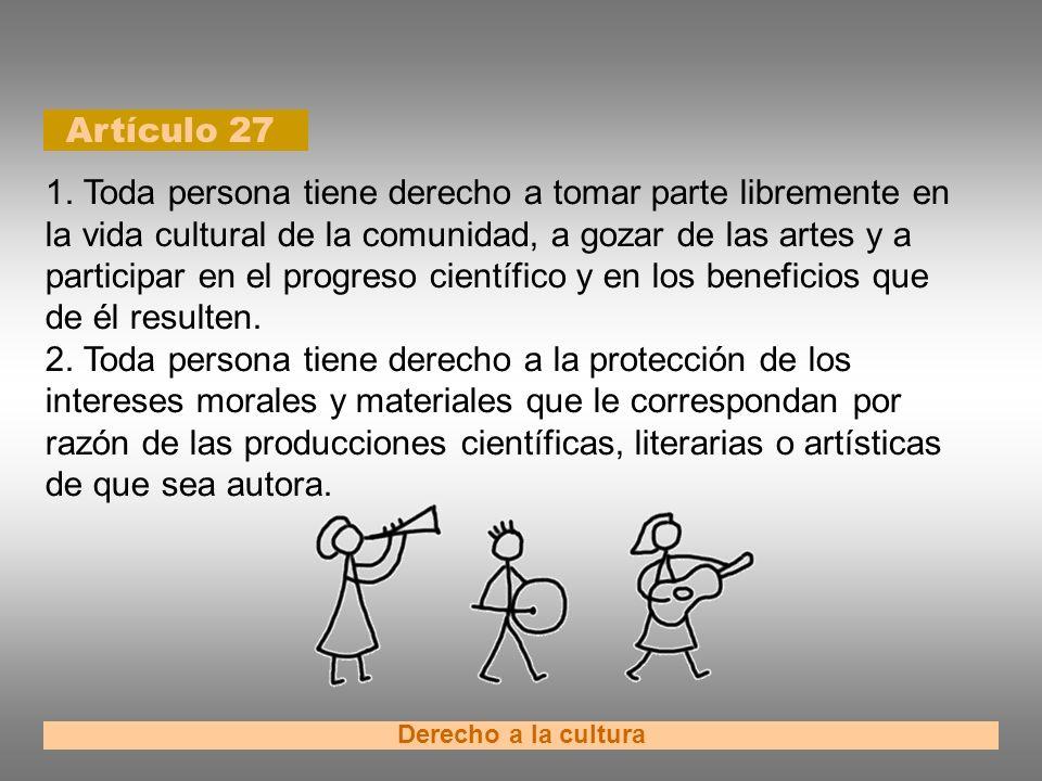 Artículo 27 Derecho a la cultura 1. Toda persona tiene derecho a tomar parte libremente en la vida cultural de la comunidad, a gozar de las artes y a