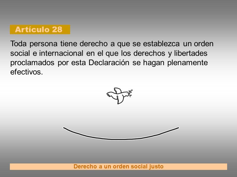 Artículo 28 Derecho a un orden social justo Toda persona tiene derecho a que se establezca un orden social e internacional en el que los derechos y li