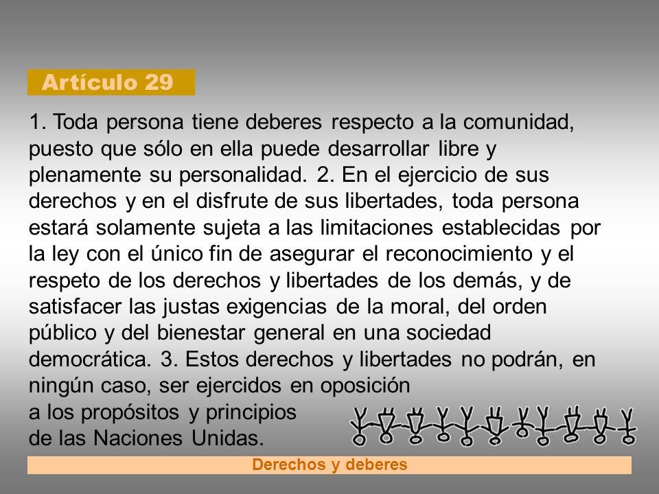 Artículo 29 Derechos y deberes 1. Toda persona tiene deberes respecto a la comunidad, puesto que sólo en ella puede desarrollar libre y plenamente su