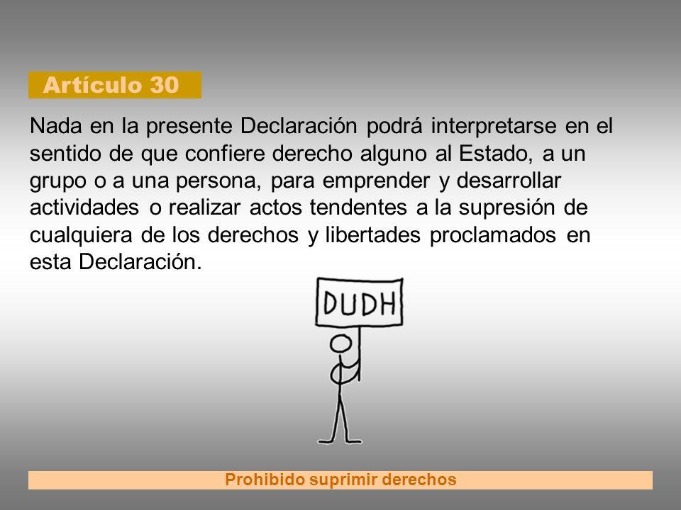 Artículo 30 Prohibido suprimir derechos Nada en la presente Declaración podrá interpretarse en el sentido de que confiere derecho alguno al Estado, a