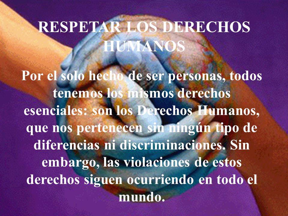 RESPETAR LOS DERECHOS HUMANOS Por el solo hecho de ser personas, todos tenemos los mismos derechos esenciales: son los Derechos Humanos, que nos perte