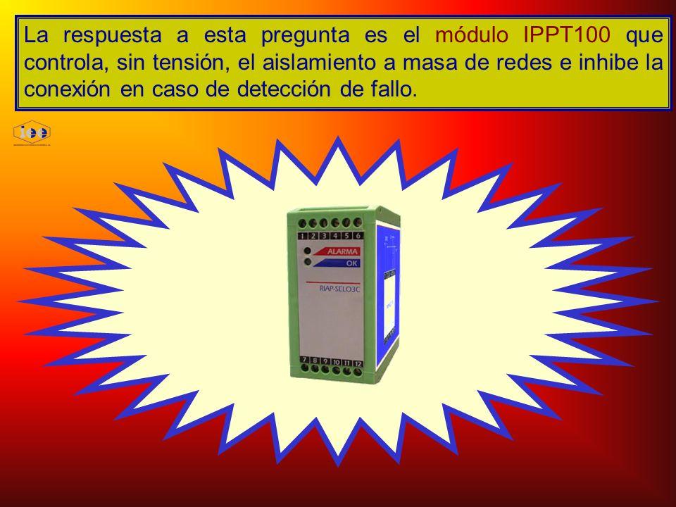 La respuesta a esta pregunta es el módulo IPPT100 que controla, sin tensión, el aislamiento a masa de redes e inhibe la conexión en caso de detección