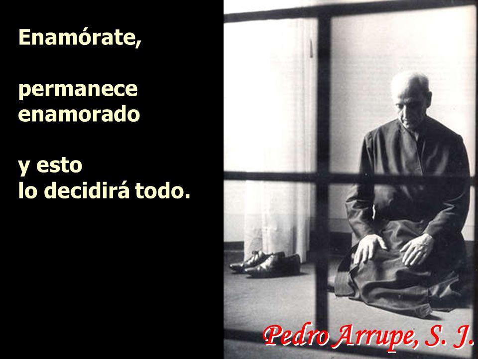 Pedro Arrupe, S. J. Enamórate, permanece enamorado y esto lo decidirá todo.