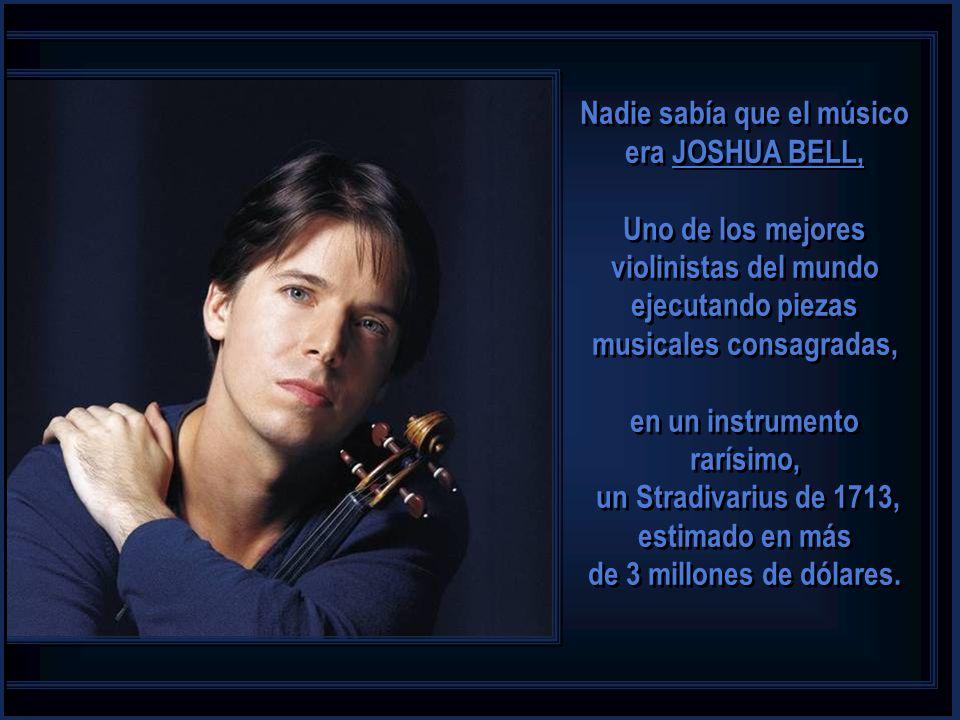 Nadie sabía que el músico era JOSHUA BELL, Uno de los mejores violinistas del mundo ejecutando piezas musicales consagradas, en un instrumento rarísimo, un Stradivarius de 1713, estimado en más de 3 millones de dólares.