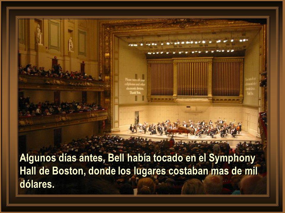 Algunos días antes, Bell había tocado en el Symphony Hall de Boston, donde los lugares costaban mas de mil dólares.