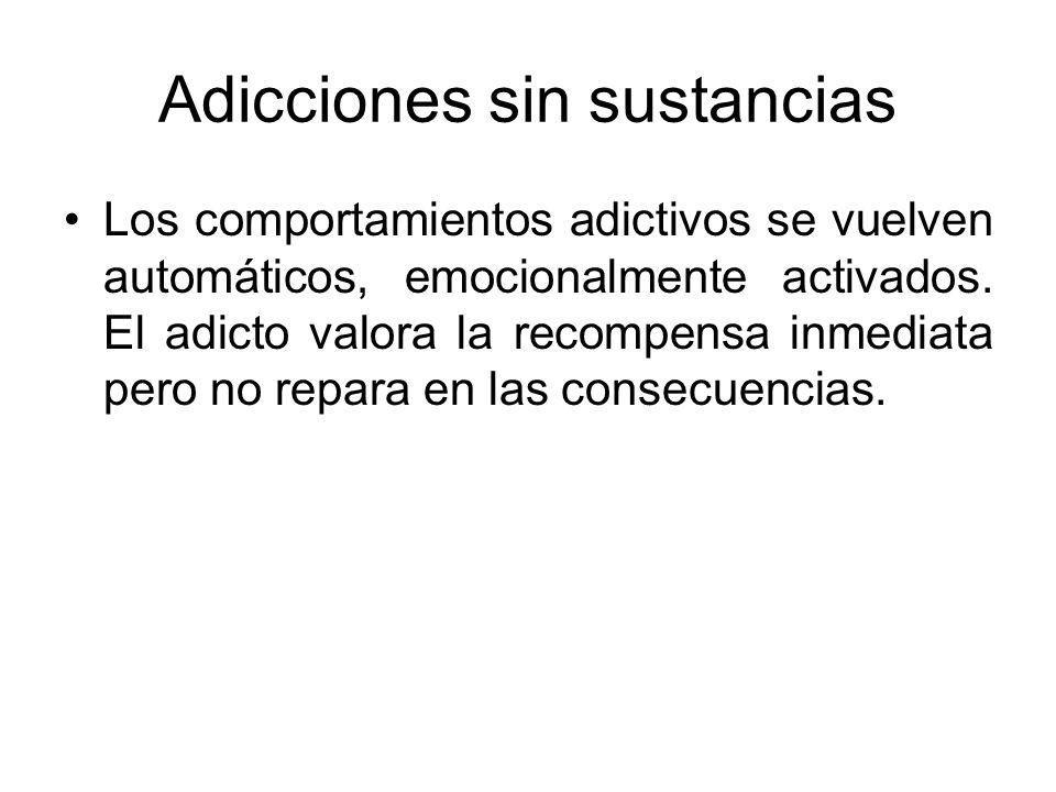 Adicciones sin sustancias Los comportamientos adictivos se vuelven automáticos, emocionalmente activados. El adicto valora la recompensa inmediata per