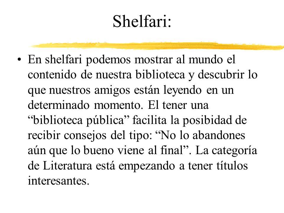 Shelfari: En shelfari podemos mostrar al mundo el contenido de nuestra biblioteca y descubrir lo que nuestros amigos están leyendo en un determinado momento.
