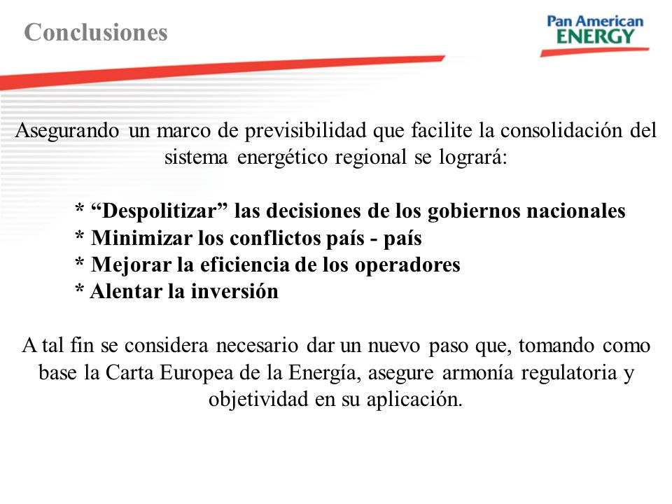 Conclusiones Asegurando un marco de previsibilidad que facilite la consolidación del sistema energético regional se logrará: * Despolitizar las decisi