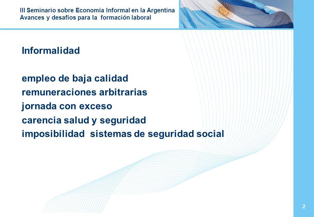 3 III Seminario sobre Economía Informal en la Argentina Avances y desafíos para la formación laboral Desde el 2003 Las políticas públicas marcharon a: reducir la precariedad laboral, el empleo no registrado y la informalidad promover la protección social y la calidad y cantidad de empleo; articulación y coherencia de las políticas económicas, sociales y laborales
