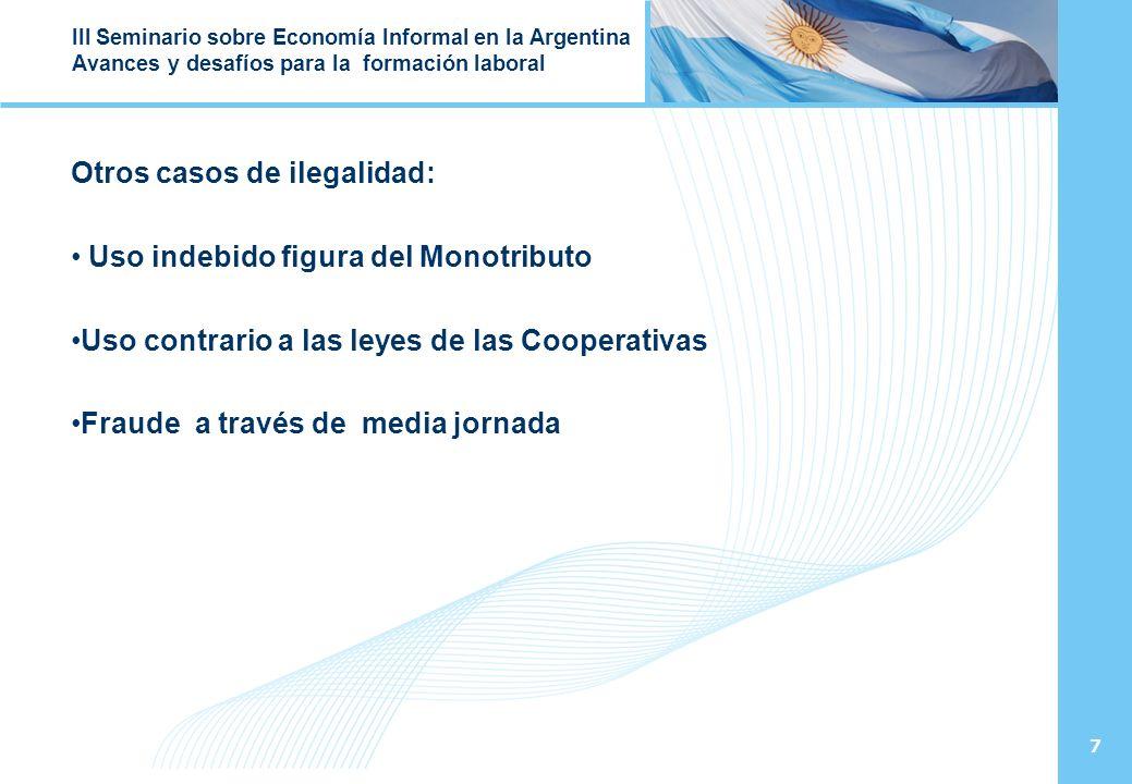 7 III Seminario sobre Economía Informal en la Argentina Avances y desafíos para la formación laboral Otros casos de ilegalidad: Uso indebido figura del Monotributo Uso contrario a las leyes de las Cooperativas Fraude a través de media jornada