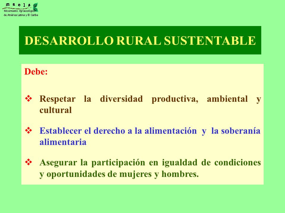 DESARROLLO RURAL SUSTENTABLE Debe: Respetar la diversidad productiva, ambiental y cultural Establecer el derecho a la alimentación y la soberanía alim
